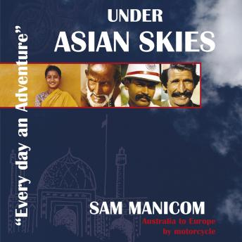 Under Asian Skies: Australia to Europe by Motorcycle - An enthralling journey through one of the world's most colourful and diverse regions, Sam Manicom
