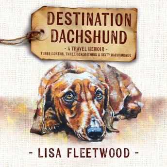 Download Destination Dachshund: A Travel Memoir: Three Months, Three Generations & Sixty Dachshunds by Lisa Fleetwood