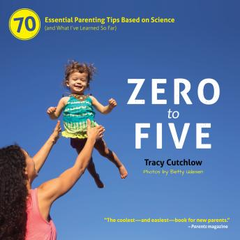 Download Zero to Five: 70 Essential Parenting Tips Based on Science (and What I've Learned So Far) by Tracy Cutchlow