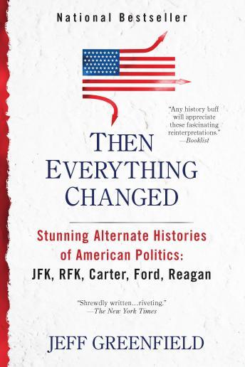 Then Everything Changed: Stunning Alternate Histories of American Politics: JFK, RFK, Carter, Ford, Reagan