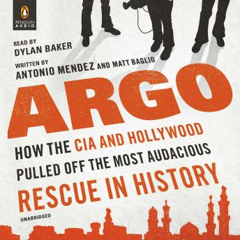 Download Argo: How the CIA and Hollywood Pulled Off the Most Audacious Rescue in History by Antonio J. Mendez, Matt Baglio