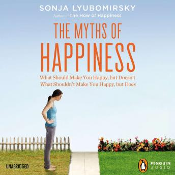 Myths of Happiness: What Should Make You Happy, but Doesn't, What Shouldn't Make You Happy, but Does