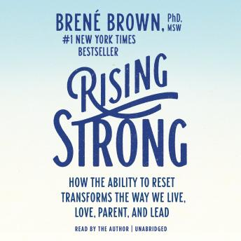 Download Rising Strong: How the Ability to Reset Transforms the Way We Live, Love, Parent, and Lead by Brené Brown