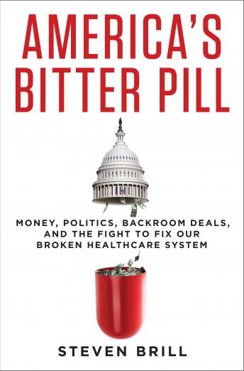 America's Bitter Pill: Money, Politics, Backroom Deals, and the Fight to Fix Our Broken Healthcare System by  Steven Brill