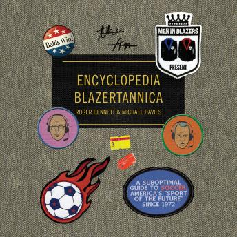 Download Men in Blazers Present Encyclopedia Blazertannica: A Suboptimal Guide to Soccer, America's 'Sport of the Future' Since 1972 by Roger Bennett, Michael Davies