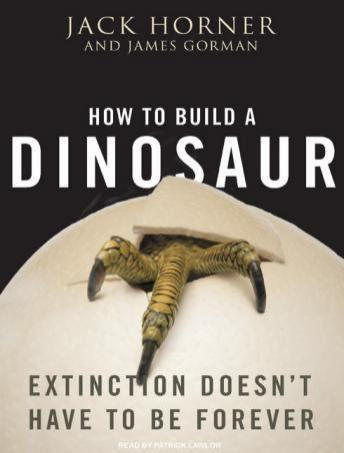 Download How to Build a Dinosaur: Extinction Doesn't Have to Be Forever by Jack Horner, James Gorman