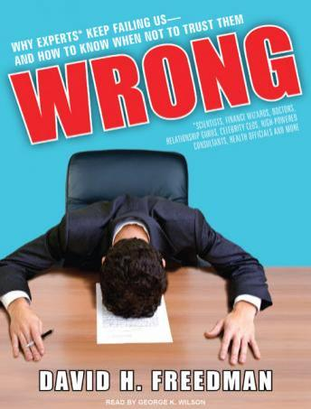 Wrong: Why Experts (Scientists, Finance Wizards, Doctors, Relationship Gurus, Celebrity CEOs, High-Powered Consultants, Health Officials and More) Keep Failing Us---and How to Know When Not to Trust T