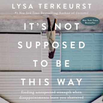 Download It's Not Supposed to Be This Way: Finding Unexpected Strength When Disappointments Leave You Shattered by Lysa Terkeurst