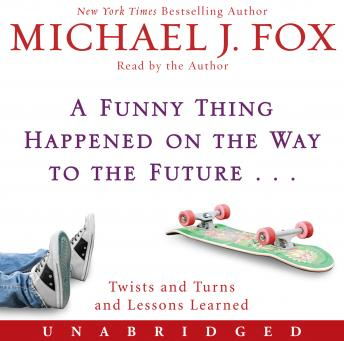 A Funny Thing Happened on the Way to the Future: Twists and Turns and Lessons Learned, Michael J Fox