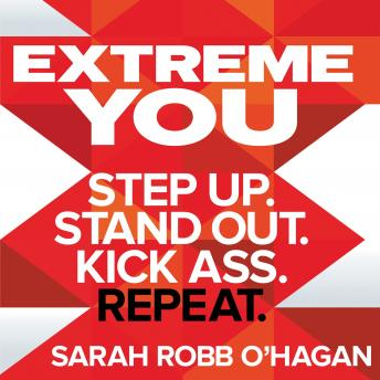 Download Extreme You: Step up. Stand out. Kick ass. Repeat. by Sarah Robb O'Hagan