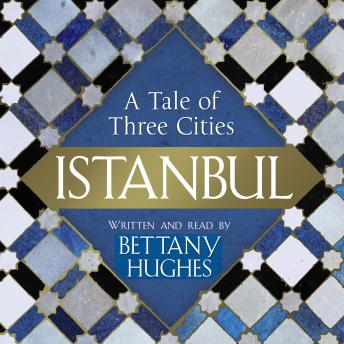 Download Istanbul : A Tale of Three Cities by Bettany Hughes