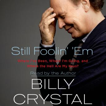 Download Still Foolin' 'Em: Where I've Been, Where I'm Going, and Where the Hell Are My Keys by Billy Crystal