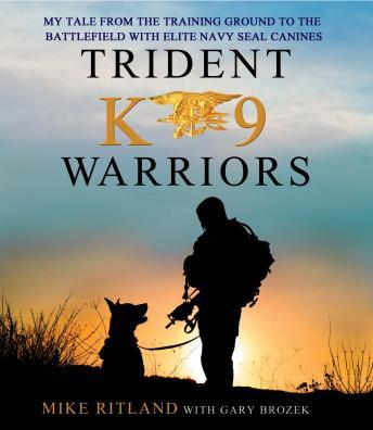 Download Trident K9 Warriors: My Tale From the Training Ground to the Battlefield with Elite Navy SEAL Canines by Gary Brozek, Michael Ritland
