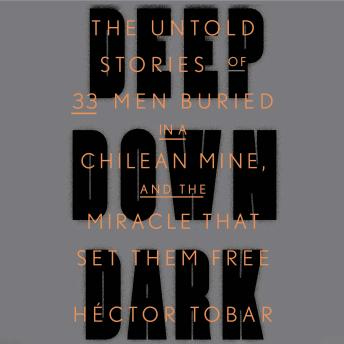 Download Deep Down Dark: The Untold Stories of 33 Men Buried in a Chilean Mine, and the Miracle That Set Them Free by Héctor Tobar