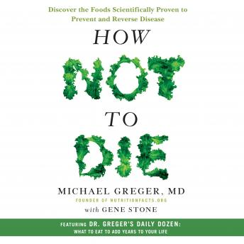 Download How Not to Die: Discover the Foods Scientifically Proven to Prevent and Reverse Disease by Michael Gregor, M.D.