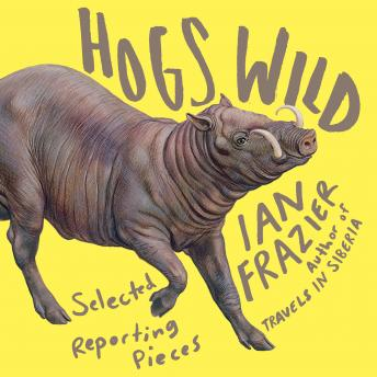 Hogs Wild: Selected Reporting Pieces by  Ian Frazier