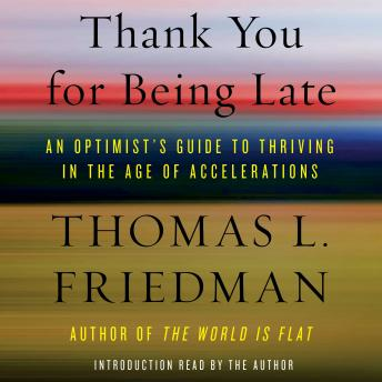 Download Thank You for Being Late: An Optimist's Guide to Thriving in the Age of Accelerations by Thomas L. Friedman