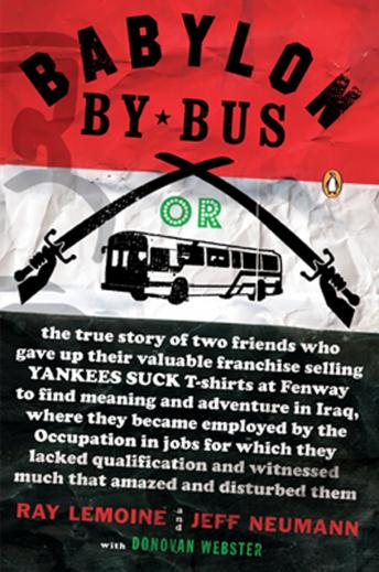 Download Babylon by Bus: Or, the true story of two friends who gave up their valuable franchise selling YANKEES SUCK T-shirts at Fenway to find meaning and adventure in Iraq, where they became employed by the by Ray Lemoine, Jeff Neumann