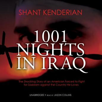 Download 1001 Nights in Iraq: The Shocking Story of an American Forced to Fight for Saddam against the Country He Loves by Shant Kenderian