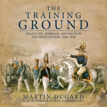 Download Training Ground: Grant, Lee, Sherman, and Davis in the Mexican War 1846-1848 by Martin Dugard