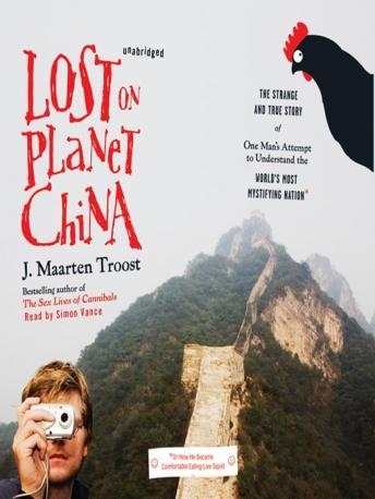Lost on Planet China: The Strange and True Story of One Man's Attempt to Understand the World's Most Mystifying Nation, or How He Became Comfortable Eating Live Squid, Audio book by J. Maarten Troost