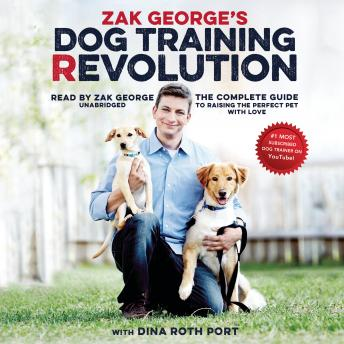 Download Zak George's Dog Training Revolution: The Complete Guide to Raising the Perfect Pet with Love by Zak George, Dina Roth Port