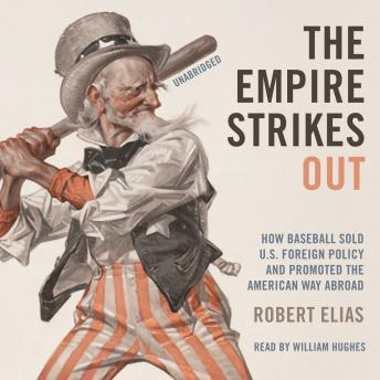 Empire Strikes Out: How Baseball Sold US Foreign Policy and Promoted the American Way Abroad