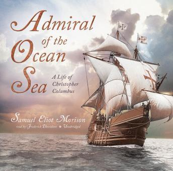 Admiral of the Ocean Sea: A Life of Christopher Columbus, Samuel Eliot Morison