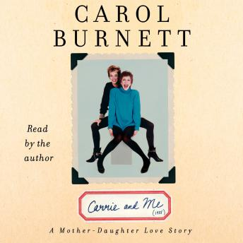 Carrie and Me: A Mother-Daughter Love Story by  Carol Burnett