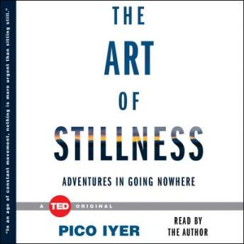 Art of Stillness: Adventures in Going Nowhere, Pico Iyer