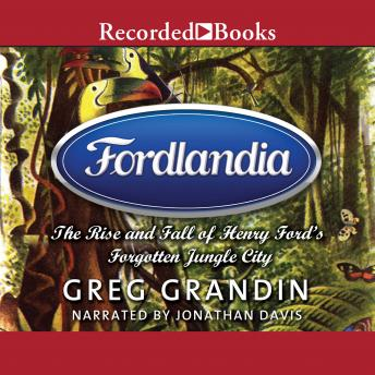 Download Fordlandia: The Rise and Fall of Henry Ford's Forgotten Jungle City by Greg Grandin