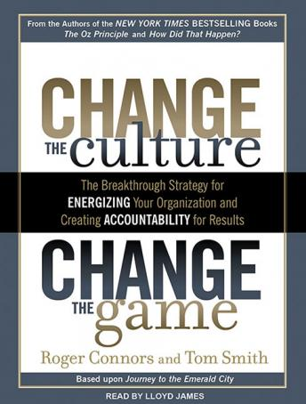 Download Change the Culture, Change the Game: The Breakthrough Strategy for Energizing Your Organization and Creating Accountability for Results by Roger Connors, Tom Smith