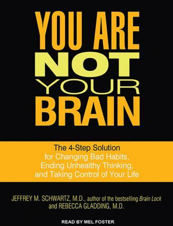 Download You Are Not Your Brain: The 4-Step Solution for Changing Bad Habits, Ending Unhealthy Thinking, and Taking Control of Your Life by Jeffrey M. Schwartz, Rebecca Gladding