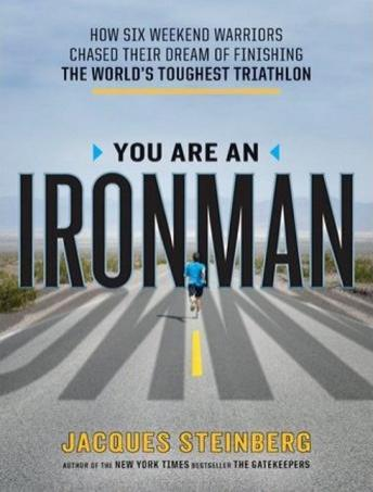 Download You Are an Ironman: How Six Weekend Warriors Chased Their Dream of Finishing the World's Toughest Triathlon by Jacques Steinberg