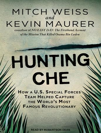 Download Hunting Che: How a U.S. Special Forces Team Helped Capture the World's Most Famous Revolutionary by Mitch Weiss, Kevin Maurer