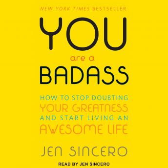 You Are a Badass: How to Stop Doubting Your Greatness and Start Living an Awesome Life, Audio book by Jen Sincero