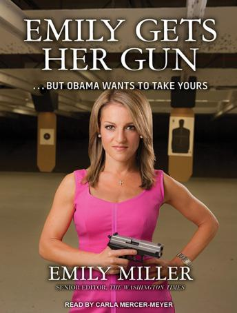 Emily Gets Her Gun: But Obama Wants to Take Yours, Emily Miller