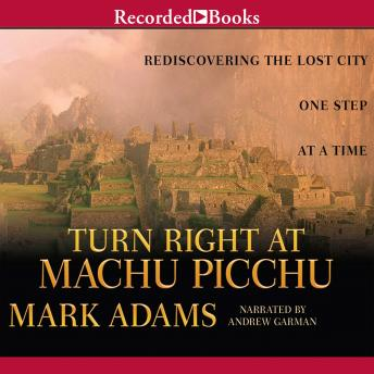 Download Turn Right at Machu Picchu: Rediscovering the Lost City One Step at a Time by Mark Adams