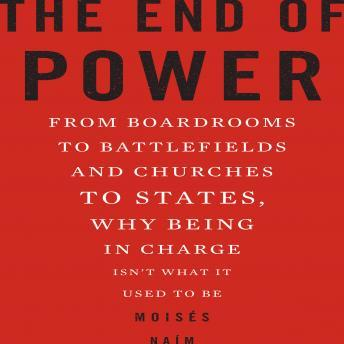End of Power: From Boardrooms to Battlefields and Churches to States, Why Being In Charge Isn't What It Used to Be