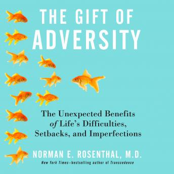 Gift of Adversity: The Unexpected Benefits of Life's Difficulties, Setbacks, and Imperfections, Norman E. Rosenthal