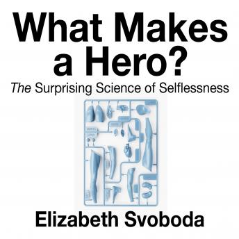 Download What Makes a Hero: The Suprising Science of Selflessness by Elizabeth Svoboda