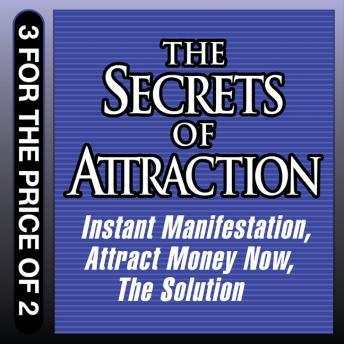 Secrets of Attraction: Instant Manifestation; Attract Money Now; The Solution, Joe Vitale