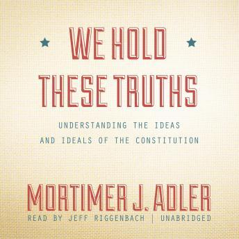 We Hold These Truths: Understanding the Ideas and Ideals of the Constitution by  Mortimer J. Adler