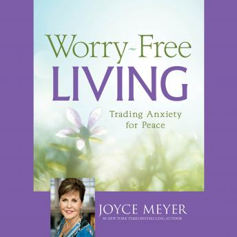 Worry-Free Living: Trading Anxiety for Peace by  Joyce Meyer