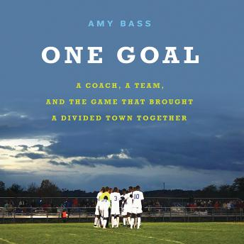 Download One Goal: A Coach, a Team, and the Game That Brought a Divided Town Together by Amy Bass