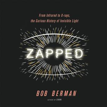 Download Zapped: From Infrared to X-rays, the Curious History of Invisible Light by Bob Berman