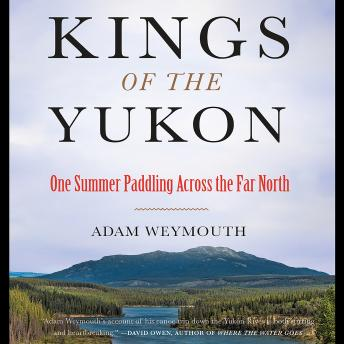 Download Kings of the Yukon: One Summer Paddling Across the Far North by Adam Weymouth