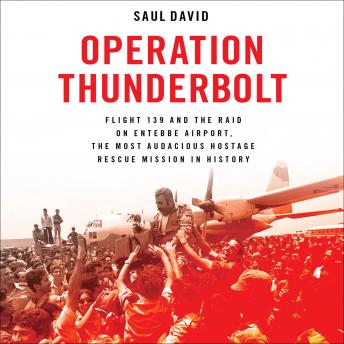 Download Operation Thunderbolt: Flight 139 and the Raid on Entebbe Airport, the Most Audacious Hostage Rescue Mission in History by Saul David