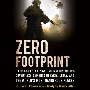 Download Zero Footprint: The True Story of a Private Military Contractor's Covert Assignments in Syria, Libya, And the World's Most Dangerous Places by Ralph Pezzullo, Simon Chase