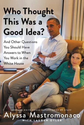 Download Who Thought This Was a Good Idea?: And Other Questions You Should Have Answers to When You Work in the White House by Alyssa Mastromonaco